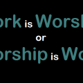 Work is worship or Worship is work!